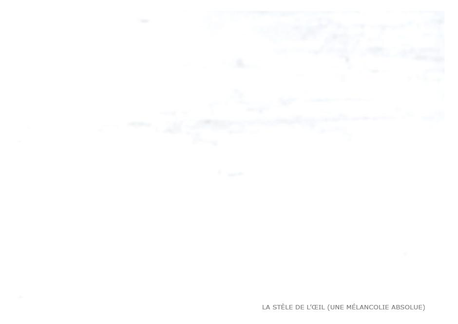 LA STÈLE DE L'ŒIL (UNE MÉLANCOLIE ABSOLUE)